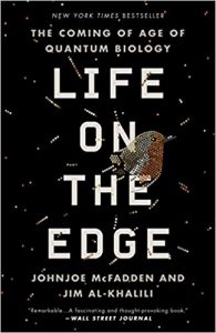 Life on the Edge: The Coming of Age of Quantum Biology by Johnjoe McFadden and Jim Al-Khalili